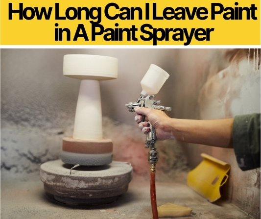 How Long Can I Leave Paint in A Paint Sprayer (Airless&HVLP)