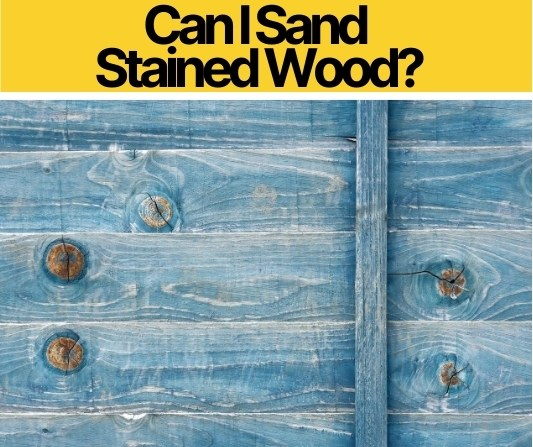 Can I Sand Stained Wood? ( Sanding after Staining)