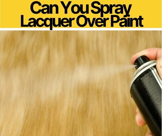 Can You Spray Lacquer Over Paint, Stain or Varnish?